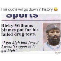 "Love, History, and Dank Memes: This quote will go down in history  Ricky Williams  blames pot for his  failed drug tests.  ""I got high and forgot  I wasn 't supposed to  get high'""  39 Follow @getnabis if you love stoner content 💨 🔥 @getnabis 👈"