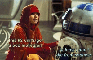 R2 is the sassiest droid in the galaxy.: This R2 unitys got  a bad motivator!  At least I don't  die from Sadness  E) R2 is the sassiest droid in the galaxy.