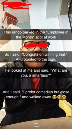 """Work, Chat, and Thathappened: This rando parked in the """"Employee of  the Month"""" spot at work  So I said, Congrats on winning that.""""  And pointed to the sign.  He looked at me and said, """"What are  you, a smartass?""""  And I said, """"l prefer comedian but close  enough.""""and walked away  CHAT Comedian"""
