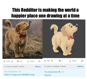 What a time to be alive: This Redditor is making the world a  happier place one drawing at a time  T, Share  165  1  T, Share  10.0k  44  SINGLE COMMENT THREAD  VIEW ALL  SINGLE COMMENT THREAD  VIEW ALL  Pet_Disneyfication 4d  Pet Disneyfication 4d  http://i.imgur.com/4KIBDCU.png  Source What a time to be alive