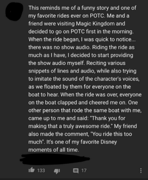 """On a video about Disney ride breakdowns (repost to redact identifying info): This reminds me of a funny story and one of  my favorite rides ever on POTC. Me and a  friend were visiting Magic Kingdom and  decided to go on POTC first in the morning.  When the ride began, I was quick to notice...  there was no show audio. Riding the ride as  much as I have, I decided to start providing  the show audio myself. Reciting various  snippets of lines and audio, while also trying  to imitate the sound of the character's voices,  as we floated by them for everyone on the  boat to hear. When the ride was over, everyone  on the boat clapped and cheered me on. One  other person that rode the same boat with me,  came up to me and said: """"Thank you for  making that a truly awesome ride."""" My friend  also made the comment, """"You ride this too  much"""". It's one of my favorite Disney  moments of all time.  目17  133 On a video about Disney ride breakdowns (repost to redact identifying info)"""