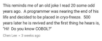 """Life, Old, and Programmer Humor: This reminds me of an old joke I read 20 some odd  years ago. A programmer was nearing the end of his  life and decided to be placed in cryo-freeze. 500  years later he is revived and the first thing he hears is,  """"Hi! Do you know COBOL?""""  Chen Lee 3 weeks ago"""