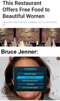 Asian, Beautiful, and Bruce Jenner: This Restaurant  Offers Free Food to  Beautiful Women  Indo-Asian News Service | Updated: Jan 13, 2015 23:04  IST  Bruce Jenner:  ou  PAUSED  RESUME GAME  CHANGENEAM  FIND ONLINE MATCH  OPTIONs  EXIT TO MAIN MENU  2 <p>I&rsquo;d do the same</p>
