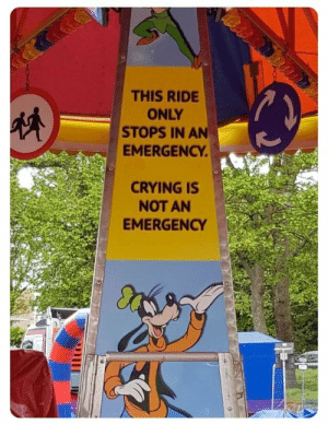 Bitch, Crying, and Goofy: THIS RIDE  ONLY  STOPS IN AN  EMERGENCY  CRYING IS  NOT AN  EMERGENCY Goofy wants you to quit being a little bitch.