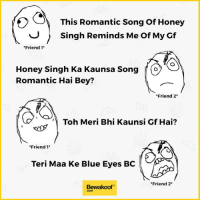 """We all have this one friend, tag yours :P  Revamp your wardrobe with us - bit.ly/BewakoofCollection: This Romantic Song of Honey  Singh Reminds Me Of My Gf  """"Friend  1  Honey Singh Ka Kaunsa Song O  Romantic Hai Bey?  Friend 2  Toh Meri Bhi Kaunsi Gf Hai?  Friend 1  Teri Maa Ke Blue Eyes BC  Friend 2  Bewaakoof We all have this one friend, tag yours :P  Revamp your wardrobe with us - bit.ly/BewakoofCollection"""