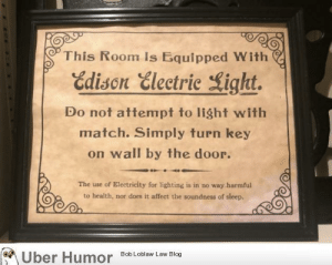 failnation:  This historic sign in my hotel explains how to use electricity in case you had never used it before: This Room Is Equipped With  Edison Electric Light.  Do not attempt to light with  match. Simply turn key  on wall by the door.  The use of Electricity for lighting is in no way harmful  to health, nor does it affect the soundness of sleep.  Bob Loblaw Law Blog  Uber Humor failnation:  This historic sign in my hotel explains how to use electricity in case you had never used it before
