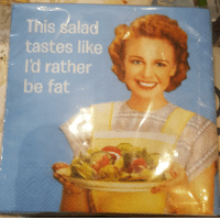 Fat, This, and Like: This salad  tastes like  I'd rather  be fat These agreeable napkins