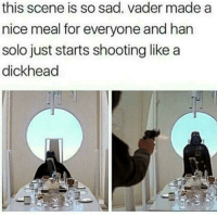 Han Solo, Sad, and Nice: this scene is so sad. vader made a  nice meal for everyone and han  solo just starts shooting like a  dickhead Stupid Han