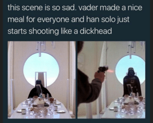 Han Solo, Target, and Tumblr: this scene is so sad. vader made a nice  meal for everyone and han solo just  starts shooting like a dickhead tranztaako:darth papaw made 12 burgers for all 6 rebels