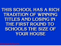 """School, Sports, and Duke: THIS SCHOOL HAS A RICH  TRADITION OF WINNING  TITLES AND LOSING IN  THE FIRST ROUND TO  SCHOOLS THE SIZE OF  YOUR HOUSE """"What is: Duke University?"""" JeopardySports"""