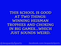 """What is: the University of Oklahoma?"" #JeopardySports #HeismanTrophy https://t.co/tPt7jVQilr: THIS SCHOOL IS GOOD  AT TWO THINGS:  WINNING HEISMAN  TROPHIES AND CHOKING  IN BIG GAMES...WHICH  JUST SOUNDS WEIRD  @JeopardySports facebook.com/JeopardySports ""What is: the University of Oklahoma?"" #JeopardySports #HeismanTrophy https://t.co/tPt7jVQilr"