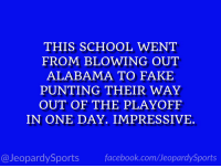 "Facebook, Fake, and School: THIS SCHOOL WENT  FROM BLOWING OUT  ALABAMA TO FAKE  PUNTING THEIR WAY  OUT OF THE PLAYOFF  IN ONE DAY. IMPRESSIVE  @JeopardySports facebook.com/JeopardySports ""What is: the University of Georgia?"" #JeopardySports #CFBPlayoff https://t.co/tsDXBlDWkN"