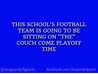 """""""What is: THE Ohio State University?"""" #JeopardySports #CFBPlayoff https://t.co/uuWbzHHUbn: THIS SCHOOL'S FOOTBALL  TEAM IS GOING TO BE  SITTING ON """"THE""""  COUCH COME PLAYOFF  TIME  @JeopardySports facebook.com/JeopardySports """"What is: THE Ohio State University?"""" #JeopardySports #CFBPlayoff https://t.co/uuWbzHHUbn"""