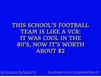 "80s, Facebook, and Football: THIS SCHOOL'S FOOTBALL  TEAM IS LIKE A VCR:  IT WAS COOL IN THE  80'S, NOW IT'S WORTH  ABOUT $2  @JeopardySports facebook.com/JeopardySports ""What is: the University of Miami?"" #JeopardySports #PinstripeBowl https://t.co/HMeL5q9NAc"