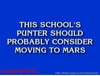 "Jeopardy, School, and Sports: THIS SCHOOL'S  PUNTER SHOULD  PROBABLY CONSIDER  MOVING TO MARS  httplwww says  it.com/jeopardy/ ""What is: the University of Michigan?"" JeopardySports"