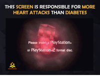Life was difficult back then: THIS SCREEN  IS RESPONSIBLE FOR MORE  HEART ATTACKS THAN DIABETES  Please insert a PlayStation  or PlayStatione2 format disc.  GAMING MEMES Life was difficult back then