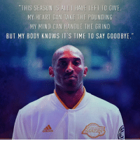 Bodies , Nba, and Thank You: THIS SEASON IS ALL I HAVE LEFT TO GIVE  MY HEART CAN TAKE THE POUNDING  MY MIND CAN HANDLE THE GRIND  BUT MY BODY KNOWS IT'S TIME TO SAY GOODBYE Thank You Kobe.