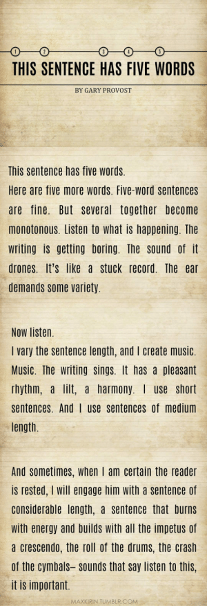 lolzandtrollz:  Reading This Is So Satisfying: THIS SENTENCE HAS FIVE WORDS  BY GARY PROVOST  This sentence has five words  Here are five more words. Five-word sentences  are fine. But several together become  monotonous. Listen to what is happening. The  writing is getting boring. The sound of it  drones. It's like a stuck record. The ear  demands some variety.  Now listen.  I vary the sentence length, and I create music.  Music. The writing sings. It has a pleasant  rhythm, a lilt, a harmony. use short  sentences. And | use sentences of medium  length.  And sometimes, when I am certain the reader  is rested, I will engage him with a sentence of  considerable length, a sentence that burns  with energy and builds with all the impetus of  a crescendo, the roll of the drums, the crash  of the cymbals sounds that say listen to this  it is important.  MAXKIRIN.TUMBLR.COM lolzandtrollz:  Reading This Is So Satisfying