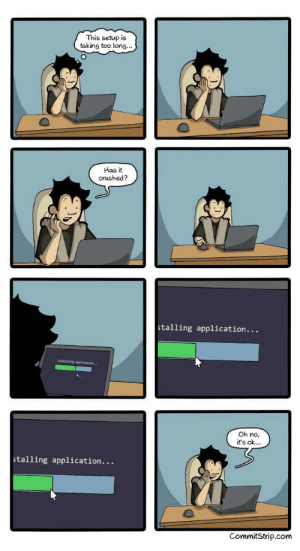 We all went through this by boseka MORE MEMES: This setup is  taking too long...  Has it  crashed?  stalling application...  Oh no,  it's ok...  stalling application..  CommitStrip.com We all went through this by boseka MORE MEMES