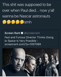 Memes, Nascar, and Shit: This shit was supposed to be  over when Paul died..now y'all  wanna be Nascar astronauts  Sm  Screen Rant @screenrant  Fast and Furious Director Thinks Going  to Space Is Very Possible  screenrant.com/?p=1007069 LMFAOOO😂😂😂this shit was suppose to be over when it stopped being about racing💀💀😭