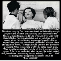 "Creepy, Doctor, and God: This short story by Tom Lever was shared and believed by enough  people on the Internet that it needed to be debunked by the  famous website Snopes.com. It tells of how in 1972, Cedar-Sinai  Hospital in Los Angeles was visited by a very strange being. A  woman with a face as blank as a mannequin's wandered into a  hospital. Her gown was soaked with the blood of a kitten, which  still sat in her mouth. The hospital staff took her into a room for  treatment. After cooperating briefly, she lashed out at them.  When security personnel arrived, she bit the first guard in the  jugular. A doctor on hand asked what she was. She smiled, walked  over, leaned over the cowering doctor, and said, ""I... am... God.""  She subsequently disappeared and become known as  ""Expressionless."" Follow @the.paranormal.guide for more! ________________________________ . . . . HASHTAGS BELOW IGNORE . . . . . . _________________________________ scary creepy gore horrormovie blood horrorfan love horrorjunkie ahs twd horror supernatural horroraddict makeup murder spooky terror creepypasta evil metal bloody follow paranormal ghost haunted me serialkiller like4like deepweb"