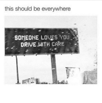Memes, 🤖, and Everywhere: this should be everywhere  SOMEONE LOVES YOU  DRIVE WITH CARE Just in case you're reading this while you're driving. drivesafe ✌️ @timkarsliyev