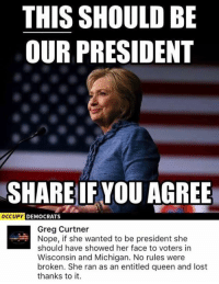 (GC): THIS SHOULD BE  OUR PRESIDENT  SHARE IF YOU AGREE  OCCUPY DEMOCRATS  Greg Curtner  Nope, if she wanted to be president she  should have showed her face to voters in  Wisconsin and Michigan. No rules were  broken. She ran as an entitled queen and lost  thanks to it. (GC)