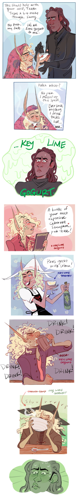 tazficrecs:  trashvarietyhour: janin (who wrote this comic) & i were re-listening to that episode where taako & kravitz share two bottles of wine at their pottery class, and we remembered this bit of canon trivia about taako and almost died  This is the comic that made me decide to listen to taz : This should help with  your cold, Taako  Tastes a bi nasty  though, Somy  (ς W  ww dade. Lime gogurt  to me  No Prob  Haha what?  No joe  Imessed up  this Spell  Ever since  anything  7uiup  tastes  wen...   LIME  KEY  GOGURT   A bottle of  your most  expensive  Calber net  Sauvighon  puh-lease  key Lime  Gogurt  eee  Pars great  WHth salmon  KEY 4ME  G0GUIRT  S33le   DRINK  DRINK  BECA  KEY UME  DeINA  DeINE!  Gogurt  DRINK  toPARHo SovpR Key LimE  GOGURT  Slu tazficrecs:  trashvarietyhour: janin (who wrote this comic) & i were re-listening to that episode where taako & kravitz share two bottles of wine at their pottery class, and we remembered this bit of canon trivia about taako and almost died  This is the comic that made me decide to listen to taz