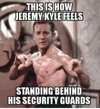 THIS SHOW  JEREMY KYLE FEELS  STANDING BEHIND  HIS SECURITY GUARDS