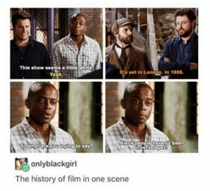 They haven't been invited yet??: This show seems a little white.  Yeah.  ita set in London. In 1888.  Black people havent been  Invented yet?  So what are you trying to say?  Y onlyblackgirl  The history of film in one scene They haven't been invited yet??