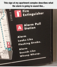 Complex, Fire, and Alarm: This sign at my apartment complex describes what  the alarm is going to sound like..  0  6  Fire  Extinguisher  Alarm Pull  Station  Alarm  Looks Like  Flashing Strobe.  Alarm  Sounds Like  Whoop Whoop  STAIR 5  NO ROOF <p>Way Too Detailed Description.</p>