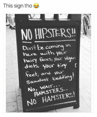 Funny, Love, and Meme: This sign tho  NO HIPSTERS!!  Don't be coming in  here with your  hairy faces, your Vegan  diets, your tiny  feet, and your  Sawdust bedding  No, WAIT  NO HAMSTERS! If you love funny animal memes, (@hilarious.ted) is a gold mine!
