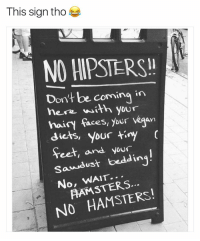 Funny, Vegan, and Feet: This sign tho  NO HIPSTERS!!  Don't be coming in  here with your  hairy faces, your vegan  diets, your tiny  feet, and your  dust bedding  Sass  No, WAIT.  NO HAMSTERS! That sign tho! https://t.co/ZiuPomQB2A