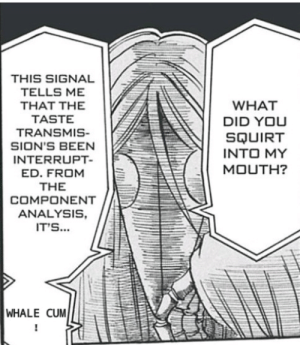 Anime, Cum, and Squirt: THIS SIGNAL  TELLS ME  THAT THE  WHAT  TASTE  DID YOU  TRANSMIS-  SQUIRT  SION'S BEEN  INTO MY  INTERRUPT-  MOUTH?  ED. FROM  THE  COMPONENT  ANALYSIS,  IT'S...  WHALE CUM Toriko interesting so far...