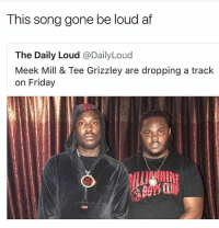 Af, Friday, and Lmao: This song gone be loud af  The Daily Loud @DailyLoud  Meek Mill & Tee Grizzley are dropping a track  on Friday DEADASS lmao @savagememesss