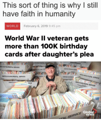 Birthday, News, and Ted: This sort of thing is why I still  have faith in humanity  WORLD  February 6, 2019 9:45 pm  World War Il veteran gets  more than 100K birthday  cards after daughter's plea  STA  TED STATES POSTAL SERVICE  ア  NTED SITES POSTAL SERVICE  UNITED STATES POSTAL SERVICE  UNITED e  UMTED STATES POSTAL SERVCE  RVICE  VICE  Global  NEWS  TAL SERV He looks so happy