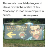 "Asking for a friend... (@itsnickguerrero): This sounds completely dangerous!  Please provide the location of this  ""academy"" so l can file a complaint in  person.  @itsnickguerrero  BEAR GRYLLS  SURVIVAL ACADEMY  BOTTOM TILL YOU PASS OUT Asking for a friend... (@itsnickguerrero)"