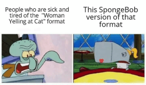 "Credit to the original maker of this format: This SpongeBob  version of that  format  People who are sick and  tired of the ""Woman  Yelling at Cat"" format  ome onb Credit to the original maker of this format"