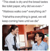 "Dank Memes, Bread, and Paper: ""This steak is dry and the bread tastes  like toilet paper, why did we even-""  *Waitress walks over* everything ok?  ""Hahahha everything is great, we will  keep coming here until we die""  MasiPopal @masipopal for president"