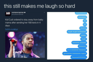 Dank, Hotnewhiphop, and Kid Cudi: this still makes me laugh so hard  HotNewHipHop c  hnhh  A @HotNewHipHop  Kid Cudi ordered to stay away from baby  mama after sending her 168 texts in 4  days  hnhh.co/abjyi  muah muah hmmmmm  muah  hmmmm woaaaa  gmmmmm hmmmmm mama I wouldnt even be mad by NoblePancake FOLLOW HERE 4 MORE MEMES.