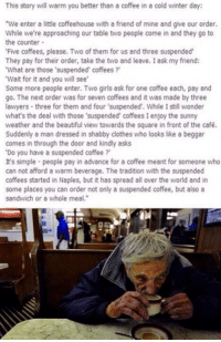 "http://t.co/kZu8IZufDx: This story will warm you better than a coffee in a cold winter day:  ""We enter a little coffeehouse with a friend of mine and give our order.  While we're approaching our table two people come in and they go to  the counter  Five coffees, please. Two of them for us and three suspended  They pay for their order, take the two and leave. l ask my friend:  'What are those 'suspended' coffees?  'Wait for it and you will see  Some more people enter. Two girls ask for one coffee each, pay and  go. The next order was for seven coffees and it was made by three  lawyers three for them and four 'suspended'. While Istill wonder  what's the deal with those 'suspended' coffees I enjoy the sunny  weather and the beautiful view towards the square in front of the café.  Suddenly a man dressed in shabby dothes who looks like a beggar  comes in through the door and kindly asks  ""Do you have a suspended coffee  It's simple people pay in advance for a coffee meant for someone who  can not afford a warm beverage. The tradition with the suspended  coffees started in Naples, but it has spread all over the world and in  some places you can order not only a suspended coffee, but also a  sandwich or a whole meal."" http://t.co/kZu8IZufDx"