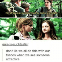 literally 😂: This strapping young lad must be Cedric, am I right?  -Yes Sir  gaia-is-sucktastic  don't lie we all do this with our  friends when we see someone  attractive literally 😂