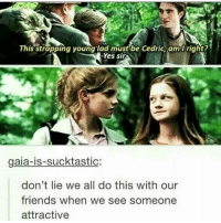 EVERYTIME! Tag a friend! harrypotter potterhead: This strapping young lad must be Cedric,am Iright?  -Yes sir  gaia-is-sucktastic:  don't lie we all do this with our  friends when we see someone  attractive EVERYTIME! Tag a friend! harrypotter potterhead
