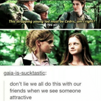 truth 😂🙌🏻: This strapping young lad must be Cedric, am right?  gaia-is-sucktastic:  don't lie we all do this with our  friends when we see someone  attractive truth 😂🙌🏻