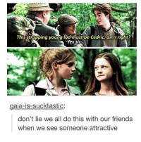Yup.: This strapping young ladimust be Cedric, am I right?  Yes sir  gaia-is-sucktastic:  don't lie we all do this with our friends  when we see someone attractive Yup.