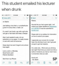 Af, Drinking, and Drunk: This student emailed his lecturer  When drunk  000 AT&T10:18 AM  10 25 AM  Inbox (67)  Sent  Patrick,  mr Martin  Just letting u kno that u r a motherfuckn  g and I'm sorry that u r bald. Lol  Sounds like you had a great night. I will  extend your paper deadline to Wednesday  at 11:59 PM. It must be submitted to  If u want I can hook u go with a girl who  can get ur hair back and keep u bangin Please refer to my sylabus for  on how to submit your paper  Also I just needed to ask u for an  extension on my paper. I'm really fucked  n and will b sick af tomorrow  I appreciate your concern for my bald  head. My wife likes it and I don't get paid  enough to get hair implants  Keep slayin boi and I forgot to do school  loop again  Love u and c u Monday  Good fuckn yard  Patrick Davidson  On a side note... What were you drinking  last night? Next time you email me id likea  bottle of whatever you had so l don't have  to remember what you said.  Good yard  Mr. Martin  SP  Sent from my iPhone