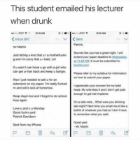 Af, Drinking, and Drunk: This student emailed his lecturer  when drunk  AT&T  10 25 AMM  Inbox (67)  Sent  Patrick  mr Martin  Just letting u kno that u r a motherfuckn  g and I'm sorry that u r bald. Lol  Sounds like you had a great night. I will  extend your paper deadline to Wednesday  at 11:59 PM. It must be submitted to  If u want I can hook u go with a girl who  can get ur hair back and keep u bangin.  Please refer to my syliabus for information  on how to submit your paper  Also I just needed to ask u for an  extension on my paper. I'm really fucked  n and will b sick af tomorrow  fuckedIappreciate your  I appreciate your concern for my bald  head. My wite likes it and I don't get paid  enough to get hair implants  Keep slayin boi and I forgot to do school  loop again  Love u and c u Monday  Good fuckn yard  Patrick Davidson  On a side note... What were you drinking  last night? Next time you email me id like a  bottle of whatever you had so Idon't have  to remember what you said  Good yard  Mr. Martin  Sent from my iPhone This is epic 😂 Zoom in 👀