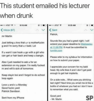 "I too want a bottle of whatever he had: This student emailed his lecturer  when drunk  ""ooo AT&T ?  10:18 AM  10:25 AM  Inbox (67)  ASent  Patrick  mr Martin  Just letting u kno that u r a motherfuckn  g and I'm sorry that u r bald. Lol  Sounds like you had a great night. I will  extend your paper deadline to岦ednesday  at 11.59 PM. It must be submitted to  If u want I can hook u go with a girl who  can get ur hair back and keep u bangin.  Please refer to my syllabus for information  on how to submit your paper  Also I just needed to ask u for arn  extension on my paper. I'm really fucked  n and will b sick af tomorrow  I appreciate your concern for my bald  head. My wife likes it and I don't get paid  Keep slayin boi  loop agairn  and I forgot to do schooleough to get hair implants.  Love u and c u Monday  Good fuckn yard  Patrick Davidson  On a side note... What were you drinking  last night? Next time you email me id like a  bottle of whatever you had so I don't have  to remember what you said.  Good yard  Mr. Martin  SP  Sent from my iPhone I too want a bottle of whatever he had"