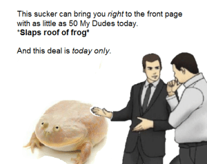 Today, Irl, and Me IRL: This sucker can bring you right to the front page  with as little as 50 My Dudes today.  *Slaps roof of frog*  And this deal is today only. me irl