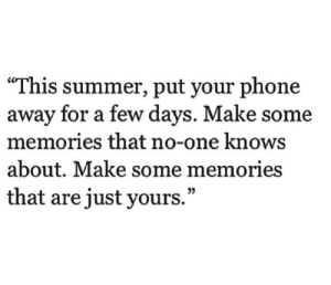 """Phone, Summer, and One: """"This summer, put your phone  away for a few days. Make some  memories that no-one knows  about. Make some memories  that are just yours.""""  35"""